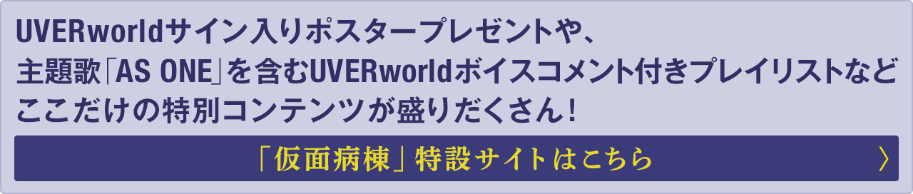 UVERworldサイン入りポスタープレゼントや、主題歌「AS ONE」を含むUVERworldボイスコメント付きプレイリストなどここだけの特別コンテンツが盛りだくさん!「仮面病棟」特設はこちら