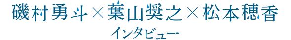 磯村勇斗×葉山奨之×松本穂香 インタビュー