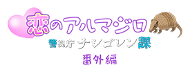警視庁 ナシゴレン課 番外編「恋のアルマジロ」