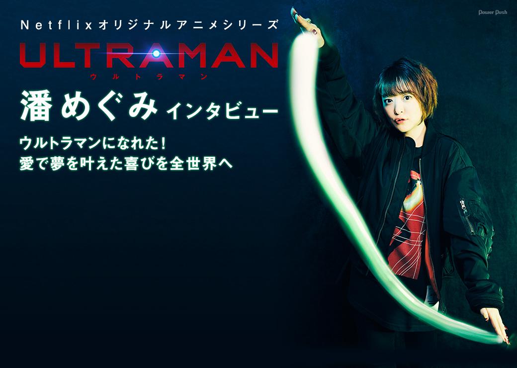 Netflixオリジナルアニメシリーズ「ULTRAMAN」潘めぐみインタビュー ウルトラマンになれた!愛で夢を叶えた喜びを全世界へ