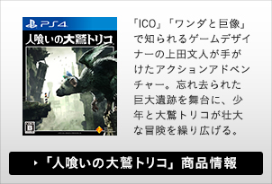 「ICO」「ワンダと巨像」で知られるゲームデザイナーの上田文人が手がけたアクションアドベンチャー。忘れ去られた巨大遺跡を舞台に、少年と大鷲トリコが壮大な冒険を繰り広げる。「人喰いの大鷲トリコ」 商品情報