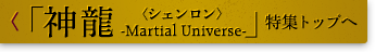 「神龍<シェンロン>-Martial Universe-」特集トップへ