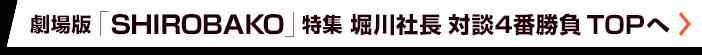 劇場版「SHIROBAKO」特集 堀川憲司 対談4番勝負 TOPへ