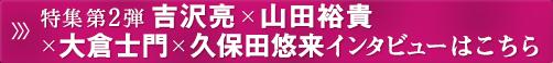 特集第2弾 吉沢亮×山田裕貴×大倉士門×久保田悠来インタビューはこちら
