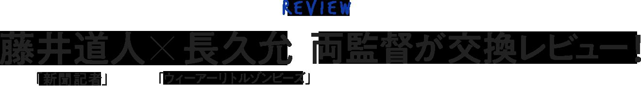 「新聞記者」藤井道人×ウィーアーリトルゾンビーズ」長久允 両監督が交換レビュー!