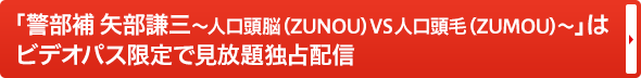 「警部補 矢部謙三 ~人口頭脳(ZUNOU)VS人口頭毛(ZUMOU)~」はビデオパス限定で見放題独占配信