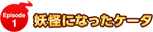 Episode1 妖怪になったケータ