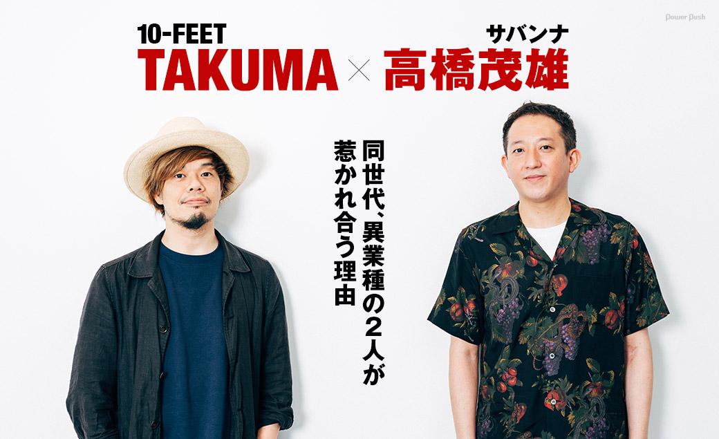 10-FEET TAKUMA×高橋茂雄(サバンナ)|同世代、異業種の2人が惹かれ合う理由