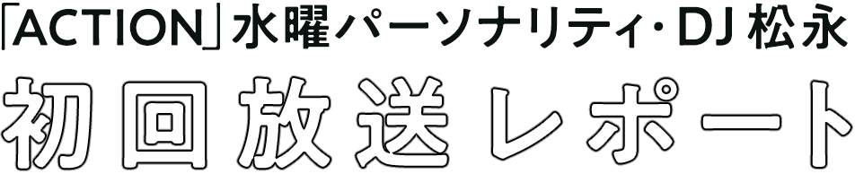 「ACTION」水曜パーソナリティ・DJ 松永 初回放送レポート