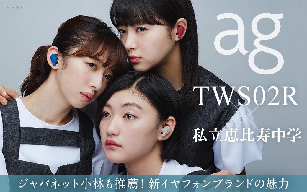 ag「TWS02R」×私立恵比寿中学 ジャパネット小林も推薦! 新イヤフォンブランドの魅力