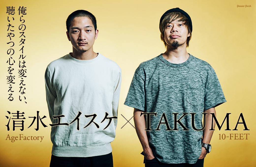 清水エイスケ(Age Factory)×TAKUMA(10-FEET)|俺らのスタイルは変えない、聴いたやつの心を変える