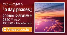 デビューアルバム『a day, phases』 / 2008年12月3日発売 / 2520円(税込) / Ki/oon Records / KSCL-1330