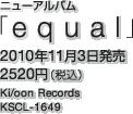 ニューアルバム「equal」 / 2010年11月3日発売 / 2520円(税込) / Ki/oon Records / KSCL-1649