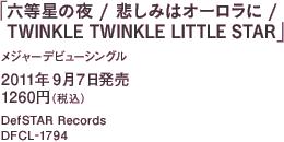 メジャーデビューシングル「六等星の夜 / 悲しみはオーロラに / TWINKLE TWINKLE LITTLE STAR」 / 2011年9月7日発売 / 1260円(税込) / DefSTAR Records / DFCL-1794
