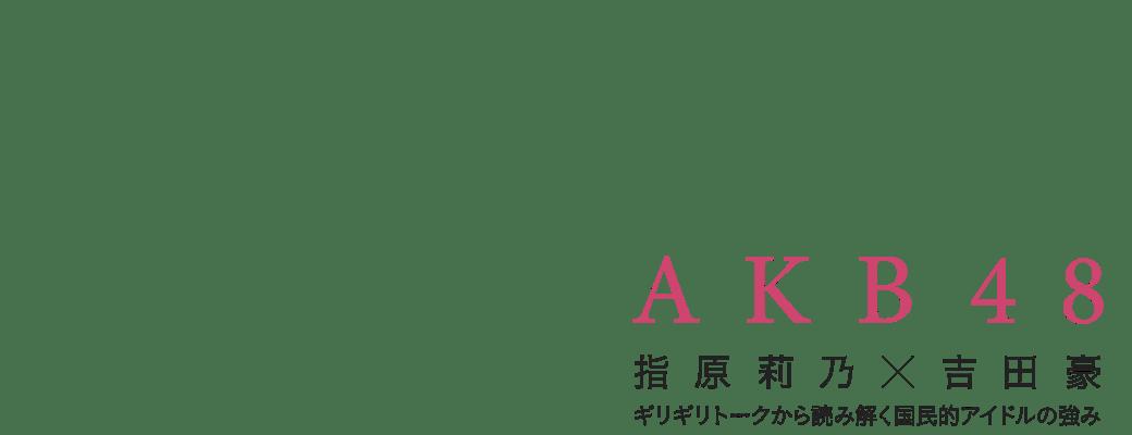 AKB48|指原莉乃×吉田豪、ギリギリトークから読み解く国民的アイドルの強み