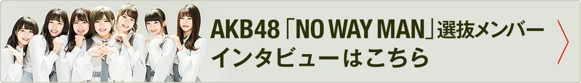 AKB48「NO WAY MAN」選抜メンバーインタビューはこちら