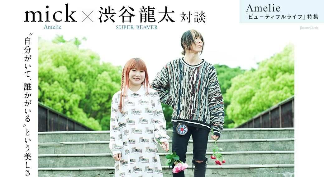 "Amelie「ビューティフルライフ」特集 mick(Amelie)×渋谷龍太(SUPER BEAVER)対談|""自分がいて、誰かがいる""という美しさ"