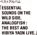 ベストアルバム 「ESSENTIAL SOUNDS ON THE WILD SIDE.ANALOGFISH:THE BEST AND HIBIYA YAON LIVE.」
