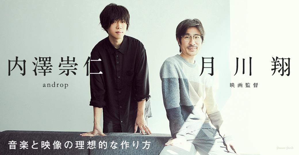 内澤崇仁(androp)×月川翔(映画監督) | 音楽と映像の理想的な作り方