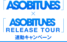 「ASOBITUNES」×「ASOBITUNES RELEASE TOUR」連動キャンペーン