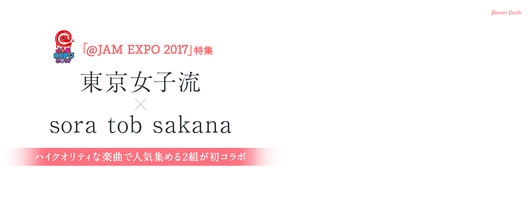 @JAM EXPO 2017 東京女子流×sora tob sakana ハイクオリティな楽曲で人気集める2組が初コラボ