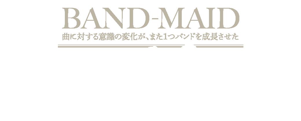 BAND-MAID|曲に対する意識の変化が、また1つバンドを成長させた