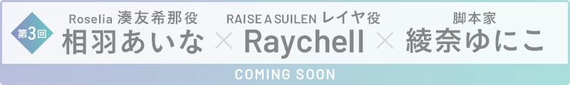 第3回 相羽あいな(Roselia 湊友希那役)×Raychell(RAISE A SUILEN レイヤ役)×綾奈ゆにこ(脚本家) COMING SOON