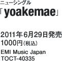 ニューシングル「yoakemae」 / 2011年6月29日発売 / 1000円(税込) / EMI Music Japan / TOCT-40335