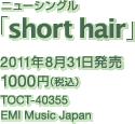 ニューシングル「short hair」 / 2011年8月31日発売 / 1000円(税込) / TOCT-40355 / EMI Music Japan
