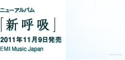 ニューアルバム「新呼吸」 / 2011年11月9日発売 / EMI Music Japan