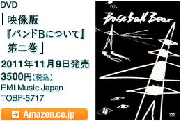 「映像版『バンドBについて』第二巻」 / 2011年11月9日発売 /  3500円(税込)/ EMI Music Japan / TOBF-5717 / Amazon.co.jpへ