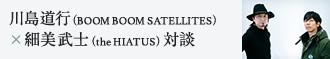 川島道行(BOOM BOOM SATELLITES)×細美武士(the HIATUS)対談