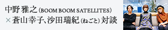 中野雅之(BOOM BOOM SATELLITES)×蒼山幸子、沙田瑞紀(ねごと)対談