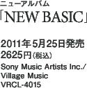 ニューアルバム「NEW BASIC」 / 2011年5月25日発売 / 2625円(税込) / Sony Music Artists Inc./Village Music / VRCL-4015