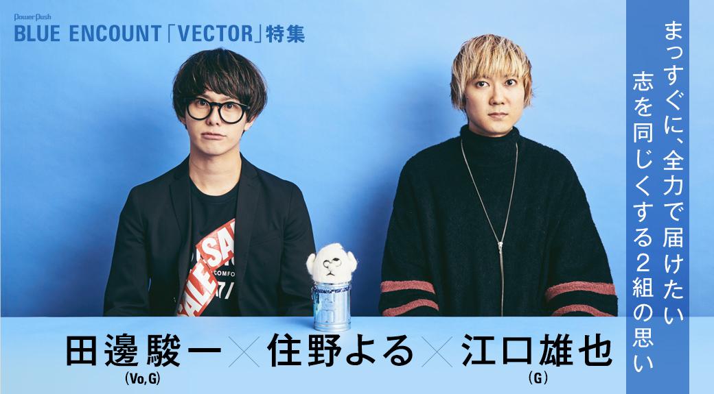 BLUE ENCOUNT「VECTOR」特集  田邊駿一(Vo, G)×江口雄也(G)×住野よる|まっすぐに、全力で届けたい 志を同じくする2組の思い