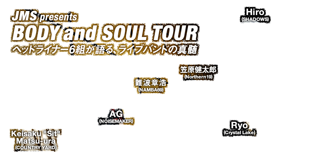 "「JMS presents BODY and SOUL TOUR」 |Keisaku ""Sit"" Matsu-ura(COUNTRY YARD)、Ryo(Crystal Lake)、難波章浩(NAMBA69)、AG(NOISEMAKER)、笠原健太郎(Northern19)、Hiro(SHADOWS) ヘッドライナー6組が語る、ライブバンドの真髄"