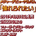 メジャーデビューアルバム「憧れられたい」 / 2011年8月31日発売 / 2500円(税込) / フォーライフミュージックエンタテイメント / FLCF-4397