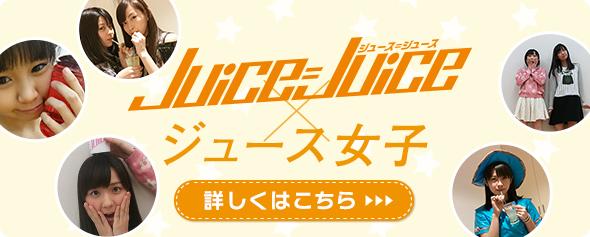 Juice=Juice×ジュース女子 詳しくはこちら