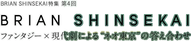 "BRIAN SHINSEKAI特集 第4回 BRIAN SHINSEKAI ファンタジー×現代劇による""ネオ東京""の答え合わせ"