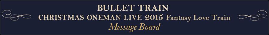 BULLET TRAIN CHRISTMAS ONEMAN LIVE 2015 Fantasy Love Train Message Board