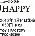 ニューシングル「HAPPY」 / 2010年4月14日発売 / 1050円(税込) / TOY'S FACTORY / TFCC-89300