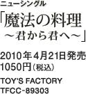 ニューシングル「魔法の料理 ~君から君へ~」 / 2010年4月21日発売 / 1050円(税込) / TOY'S FACTORY / TFC-89303