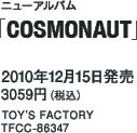 ニューアルバム「COSMONAUT」 / 2010年12月15日発売 / 3059円(税込) / TOY'S FACTORY / TFCC-86347
