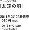 ニューシングル「友達の唄」 / 2011年2月23日発売 / 1050円(税込) / TOY'S FACTORY / TFCC-89333
