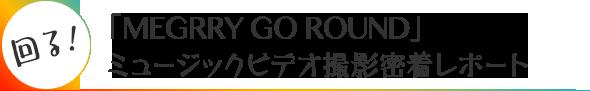 回る!「MEGRRY GO ROUND」ミュージックビデオ撮影密着レポート