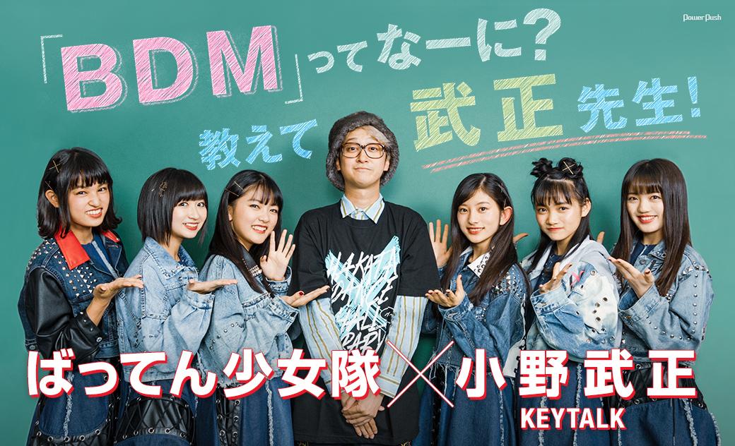 ばってん少女隊×小野武正(KEYTALK) 「BDM」ってなーに? 教えて武正先生!