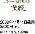 メジャー1stアルバム『僕旅』 / 2009年11月11日発売 / 2500円(税込) / GIZA / GZCA-5199