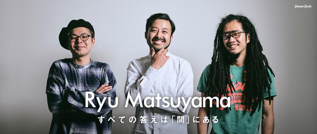 「Coming Next Artists」#32 Ryu Matsuyama|すべての答えは「間」にある