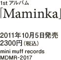 1stアルバム「Maminka」 / 2011年10月5日発売 / 2300円(税込) / mini muff records / MDMR-2017