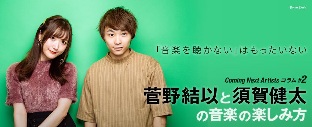 「Coming Next Artists」コラム #2 菅野結以と須賀健太の音楽の楽しみ方|「音楽を聴かない」はもったいない